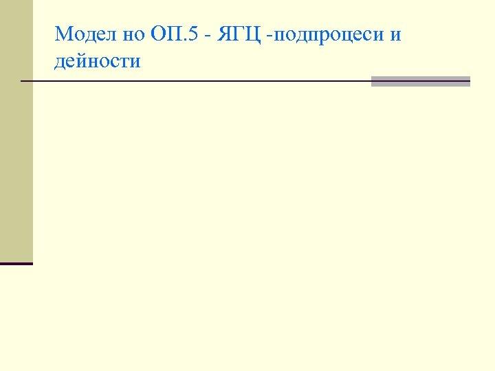 Модел но ОП. 5 - ЯГЦ -подпроцеси и дейности