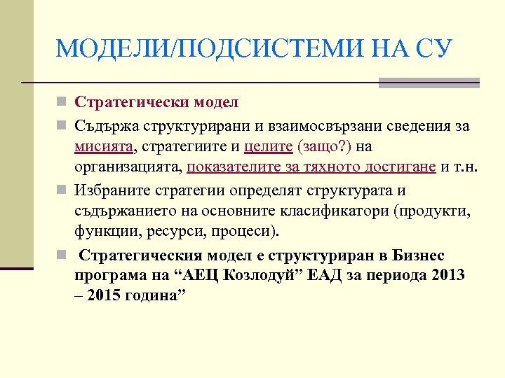 МОДЕЛИ/ПОДСИСТЕМИ НА СУ n Стратегически модел n Съдържа структурирани и взаимосвързани сведения за мисията,