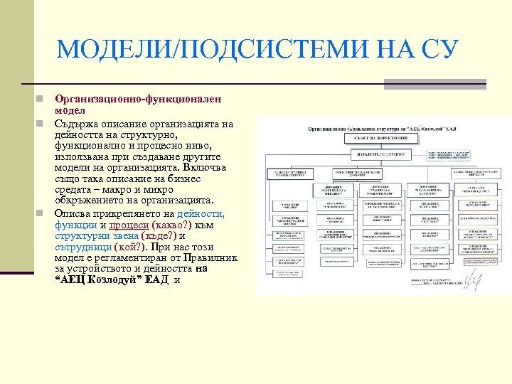 МОДЕЛИ/ПОДСИСТЕМИ НА СУ Организационно-функционален модел n Съдържа описание организацията на дейността на структурно, функционално