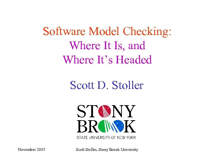 Software Model Checking: Where It Is, and Where It's Headed Scott D. Stoller November