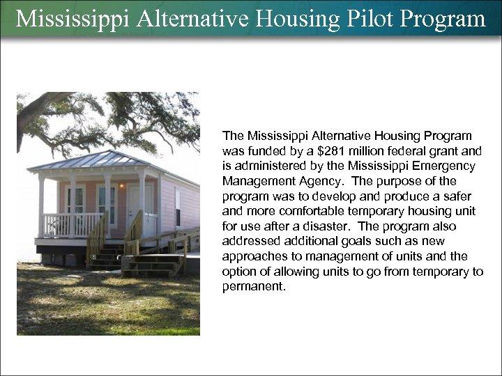 Mississippi Alternative Housing Pilot Program The Mississippi Alternative Housing Program was funded by a