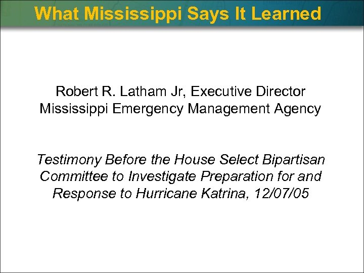 What Mississippi Says It Learned Robert R. Latham Jr, Executive Director Mississippi Emergency Management