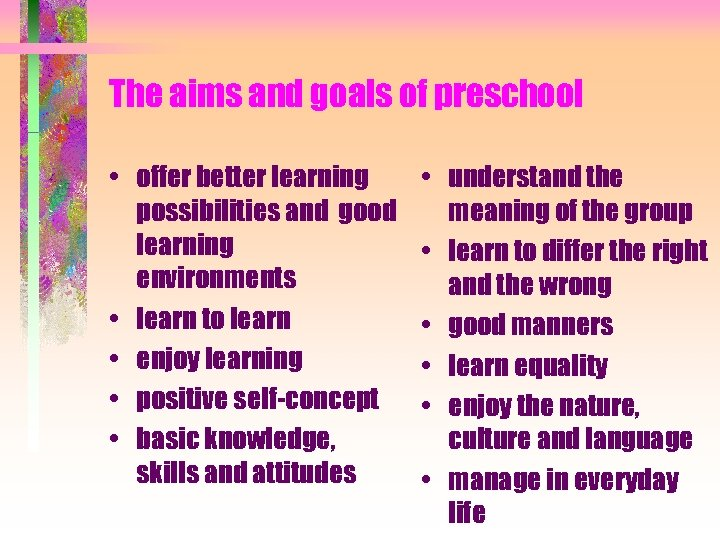 The aims and goals of preschool • offer better learning possibilities and good learning