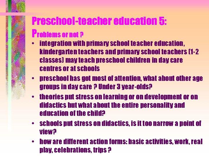 Preschool-teacher education 5: Problems or not ? • integration with primary school teacher education,