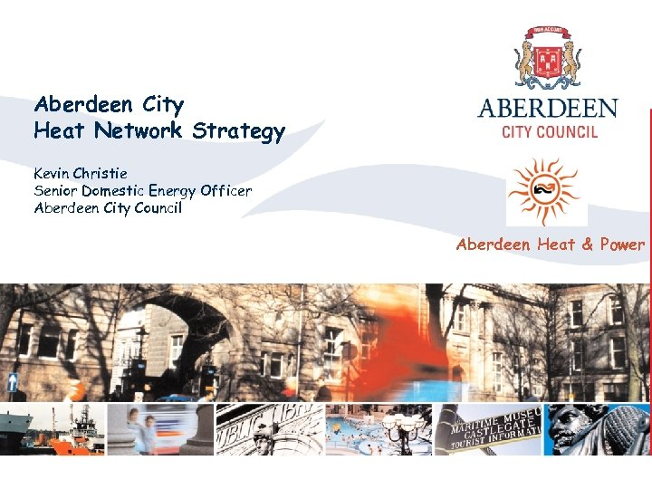 Aberdeen City Heat Network Strategy Kevin Christie Senior Domestic Energy Officer Aberdeen City Council
