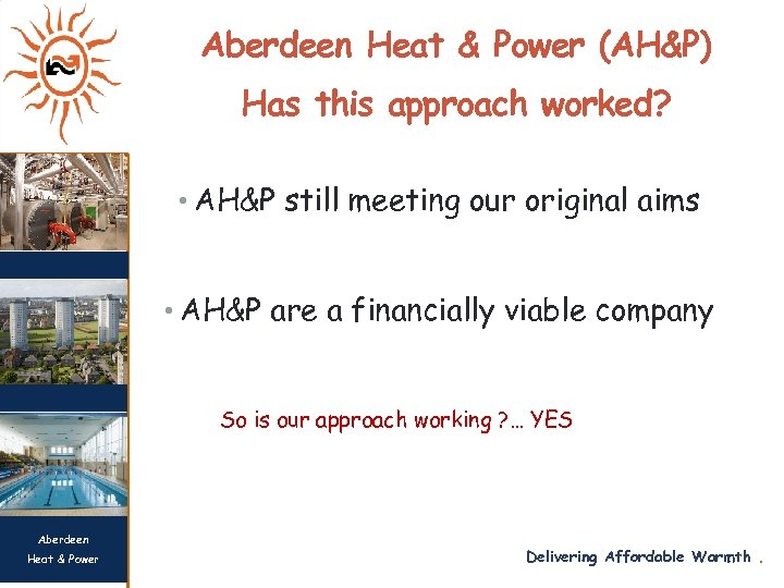 Aberdeen Heat & Power (AH&P) Has this approach worked? • AH&P still meeting our