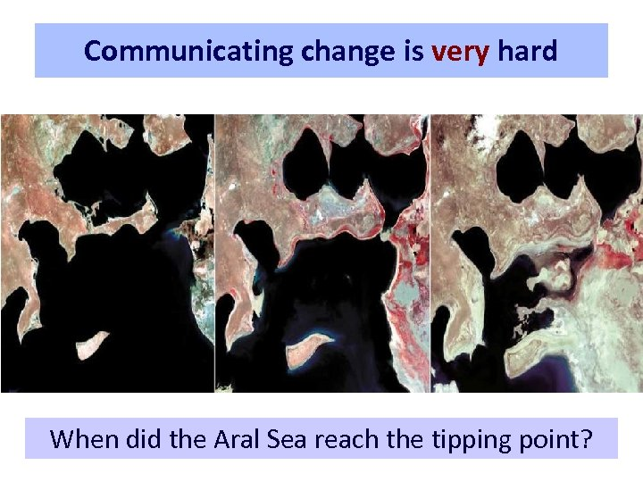 Communicating change is very hard When did the Aral Sea reach the tipping point?