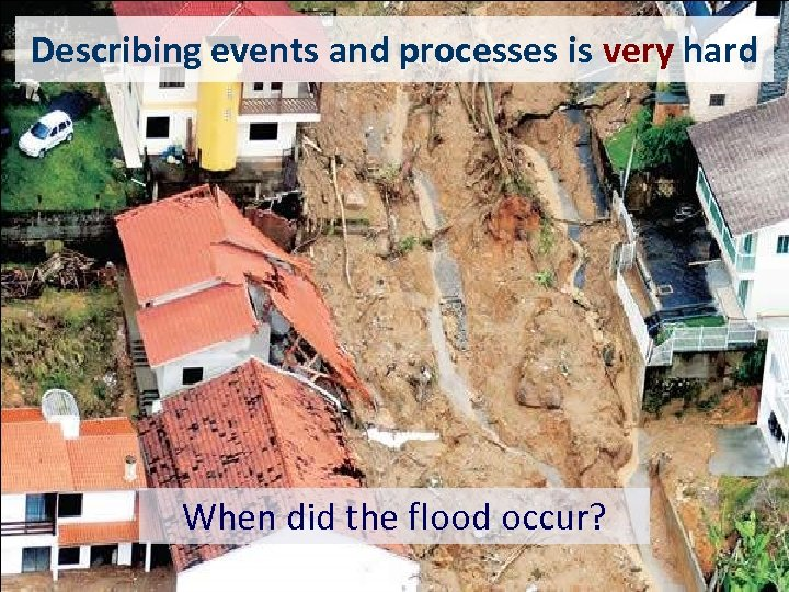 Describing events and processes is very hard When did the flood occur?