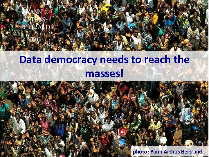Data democracy needs to reach the masses! photo: Yann Arthus Bertrand