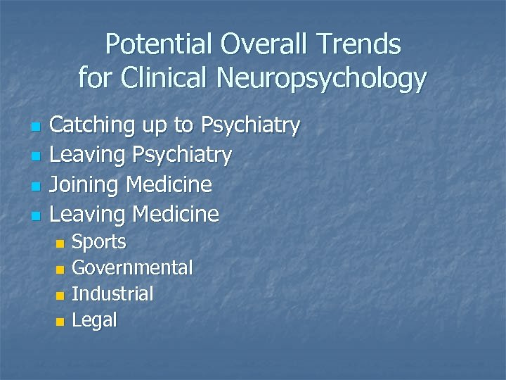 Potential Overall Trends for Clinical Neuropsychology n n Catching up to Psychiatry Leaving Psychiatry