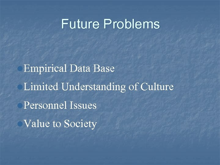 Future Problems l. Empirical Data Base l. Limited Understanding of Culture l. Personnel Issues