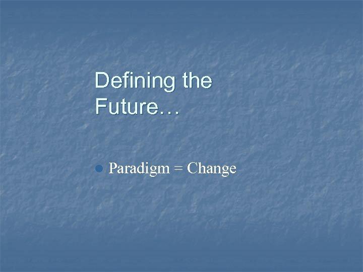 Defining the Future… l Paradigm = Change