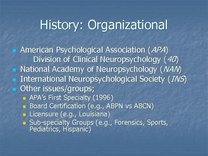 History: Organizational n n American Psychological Association (APA) Division of Clinical Neuropsychology (40) National