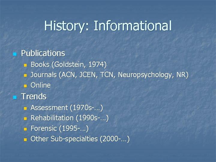 History: Informational n Publications n n Books (Goldstein, 1974) Journals (ACN, JCEN, TCN, Neuropsychology,