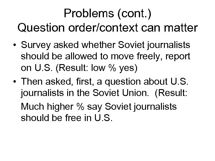Problems (cont. ) Question order/context can matter • Survey asked whether Soviet journalists should