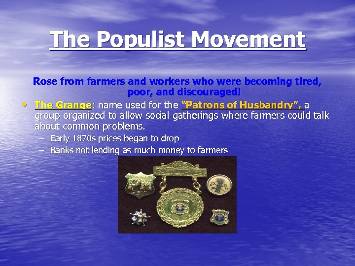 The Populist Movement • Rose from farmers and workers who were becoming tired, poor,