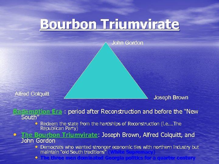 Bourbon Triumvirate John Gordon Alfred Colquitt Joseph Brown Redemption Era : period after Reconstruction