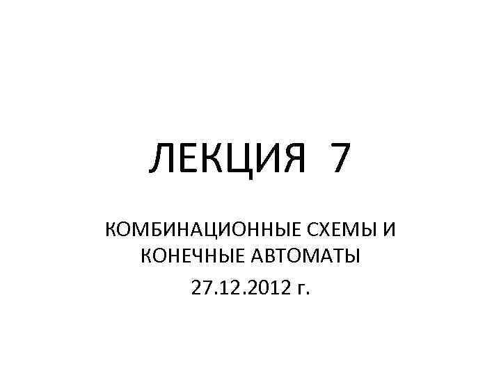 ЛЕКЦИЯ 7 КОМБИНАЦИОННЫЕ СХЕМЫ И КОНЕЧНЫЕ АВТОМАТЫ 27. 12. 2012 г.