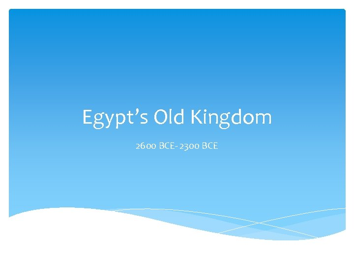 Egypt's Old Kingdom 2600 BCE- 2300 BCE