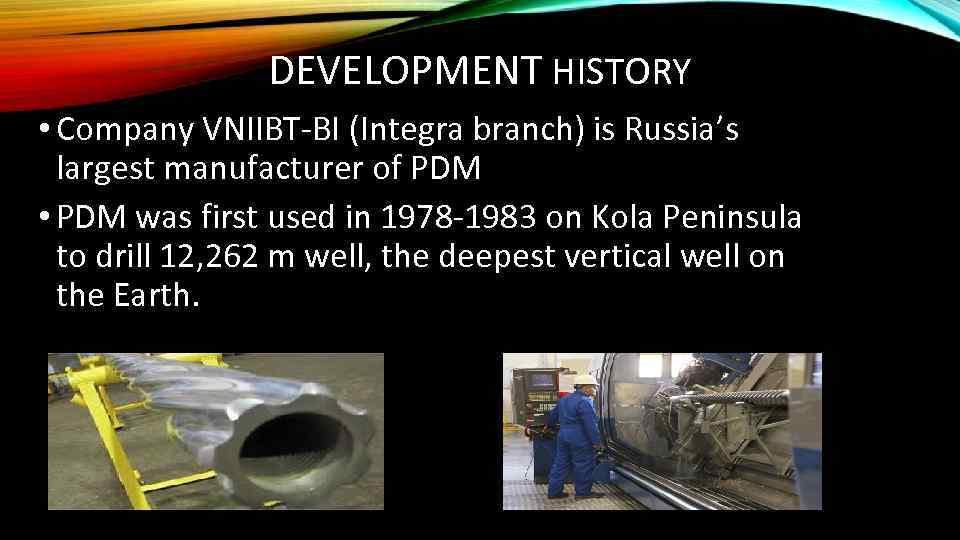 DEVELOPMENT HISTORY • Company VNIIBT-BI (Integra branch) is Russia's largest manufacturer of PDM •