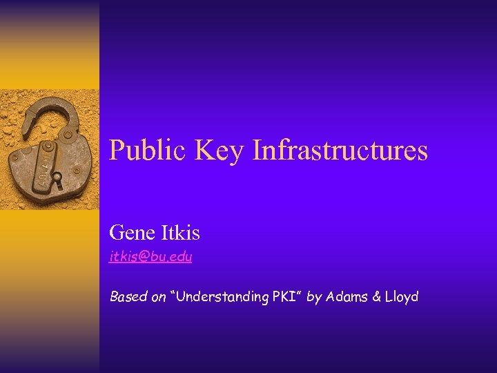 "Public Key Infrastructures Gene Itkis itkis@bu. edu Based on ""Understanding PKI"" by Adams &"