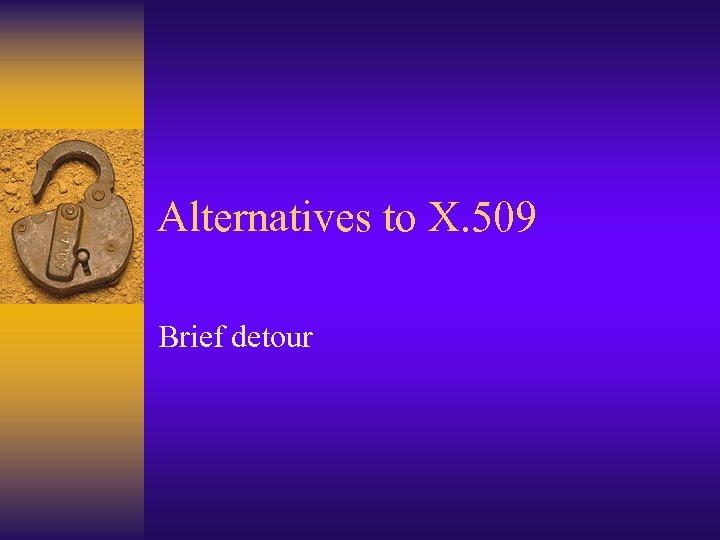 Alternatives to X. 509 Brief detour