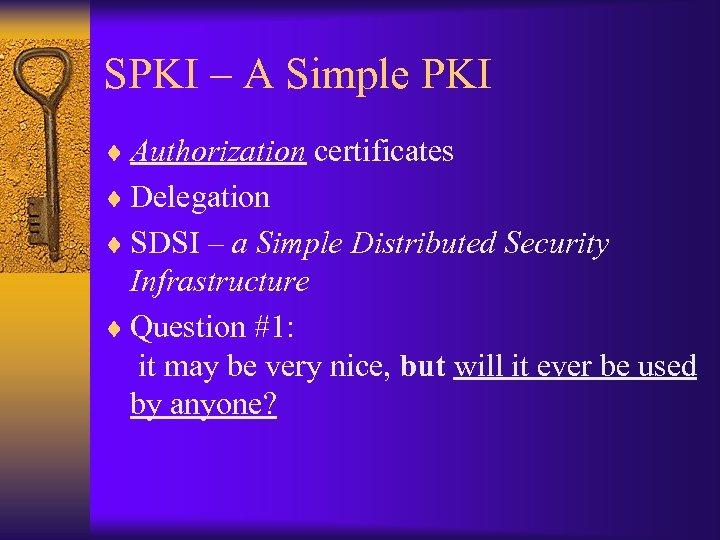 SPKI – A Simple PKI ¨ Authorization certificates ¨ Delegation ¨ SDSI – a