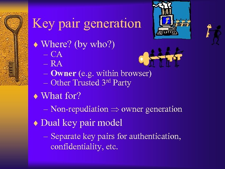 Key pair generation ¨ Where? (by who? ) – CA – RA – Owner