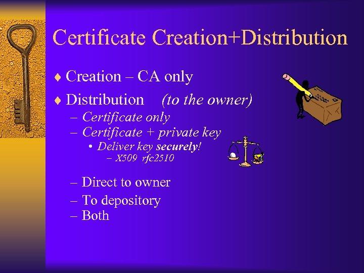 Certificate Creation+Distribution ¨ Creation – CA only ¨ Distribution (to the owner) – Certificate