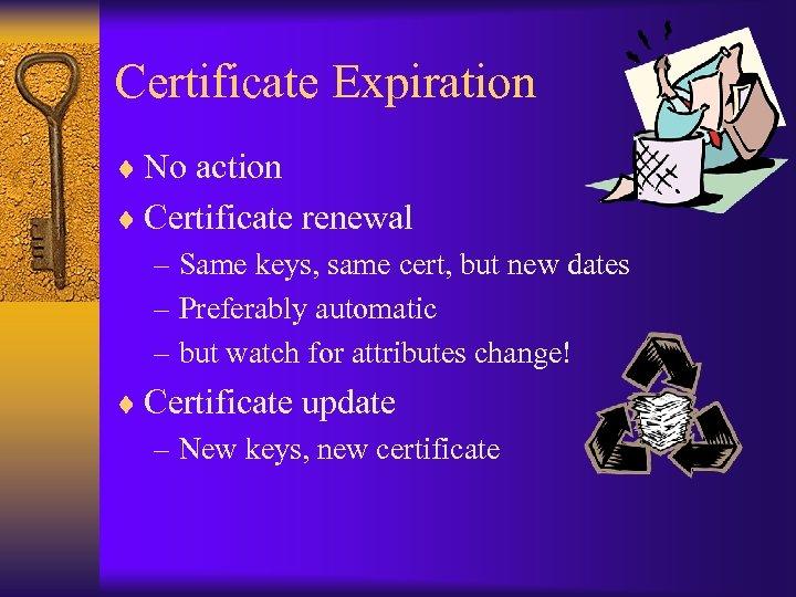Certificate Expiration ¨ No action ¨ Certificate renewal – Same keys, same cert, but