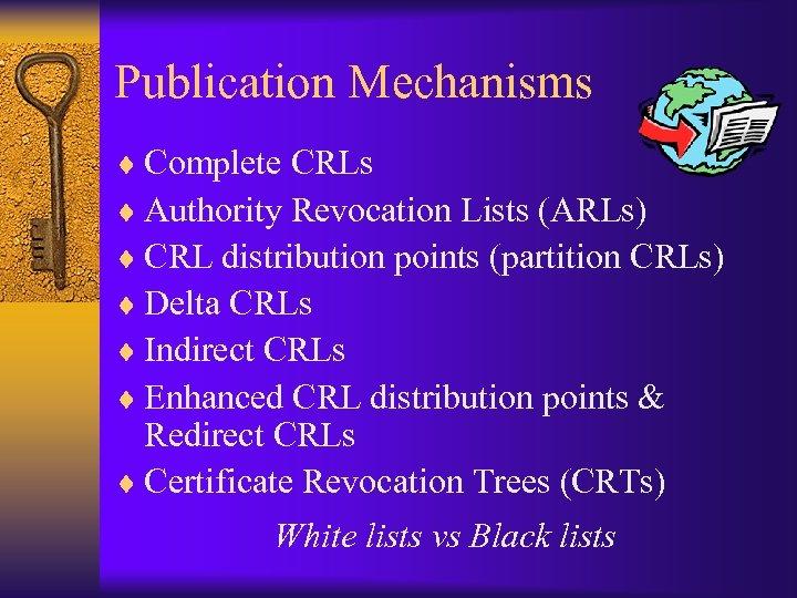 Publication Mechanisms ¨ Complete CRLs ¨ Authority Revocation Lists (ARLs) ¨ CRL distribution points