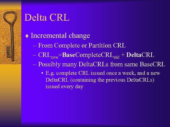 Delta CRL ¨ Incremental change – From Complete or Partition CRL – CRLnew=Base. Complete.