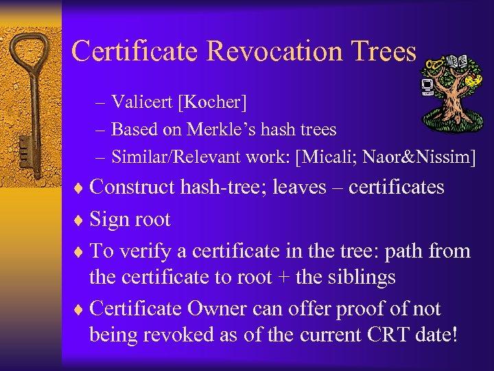 Certificate Revocation Trees – Valicert [Kocher] – Based on Merkle's hash trees – Similar/Relevant