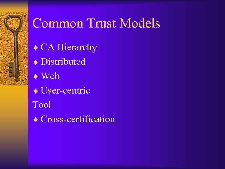 Common Trust Models ¨ CA Hierarchy ¨ Distributed ¨ Web ¨ User-centric Tool ¨