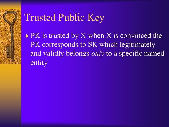 Trusted Public Key ¨ PK is trusted by X when X is convinced the