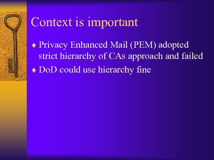 Context is important ¨ Privacy Enhanced Mail (PEM) adopted strict hierarchy of CAs approach