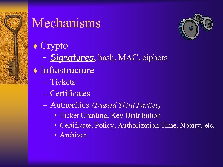 Mechanisms ¨ Crypto – Signatures, hash, MAC, ciphers ¨ Infrastructure – Tickets – Certificates