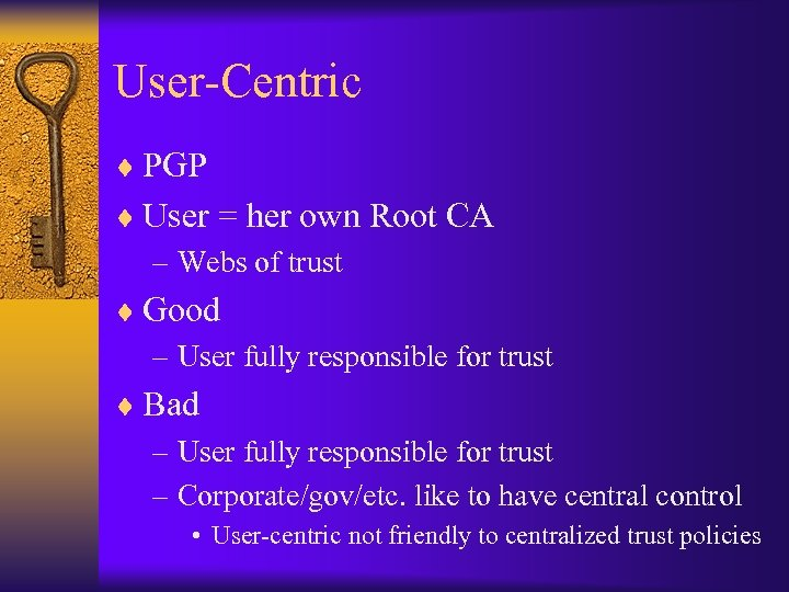 User-Centric ¨ PGP ¨ User = her own Root CA – Webs of trust