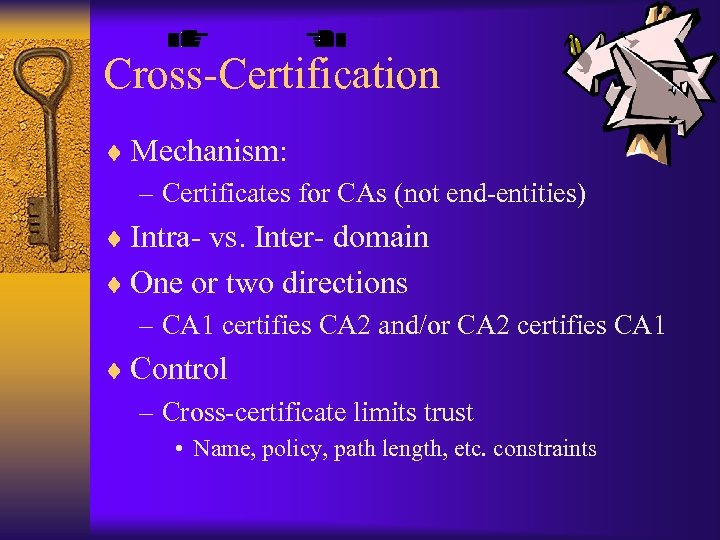 Cross-Certification ¨ Mechanism: – Certificates for CAs (not end-entities) ¨ Intra- vs. Inter- domain