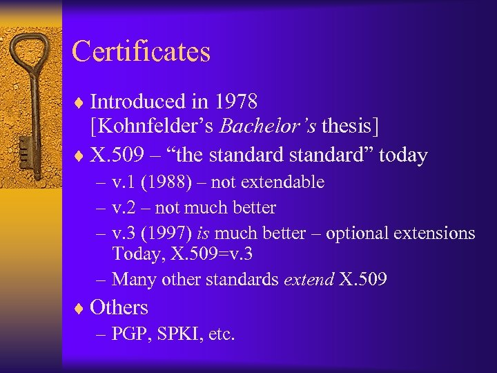 """Certificates ¨ Introduced in 1978 [Kohnfelder's Bachelor's thesis] ¨ X. 509 – """"the standard"""""""