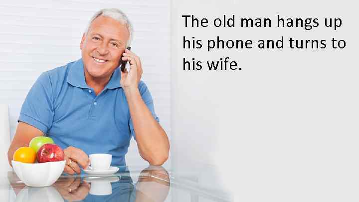 The old man hangs up his phone and turns to his wife.
