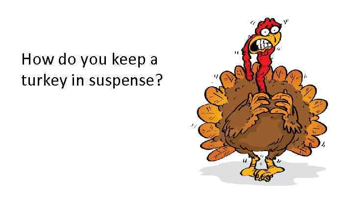 How do you keep a turkey in suspense?