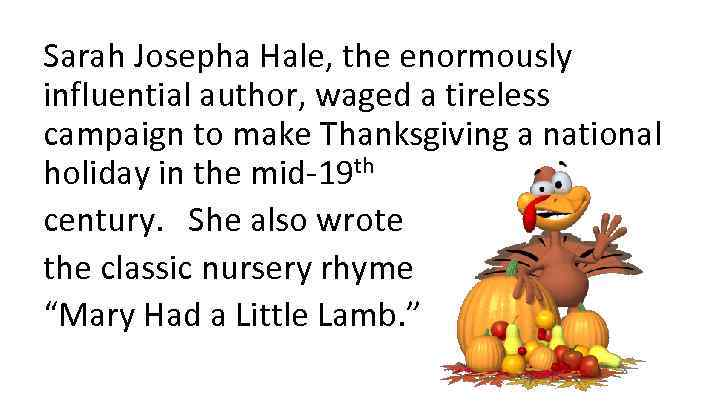 Sarah Josepha Hale, the enormously influential author, waged a tireless campaign to make Thanksgiving