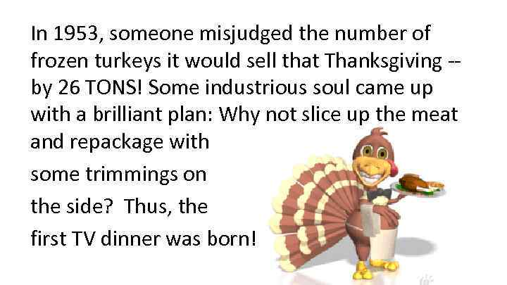 In 1953, someone misjudged the number of frozen turkeys it would sell that Thanksgiving
