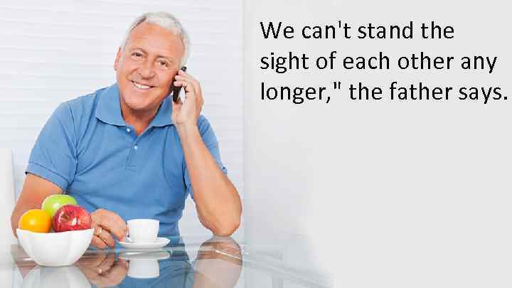 We can't stand the sight of each other any longer,