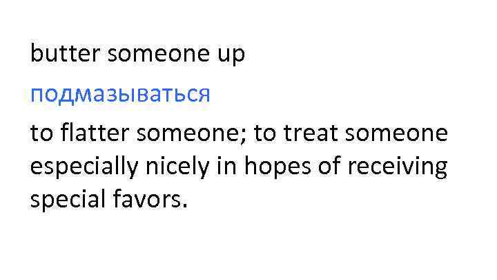 butter someone up подмазываться to flatter someone; to treat someone especially nicely in hopes