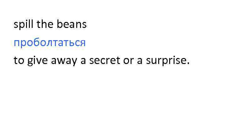 spill the beans проболтаться to give away a secret or a surprise.