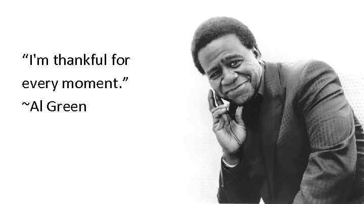 """I'm thankful for every moment. "" ~Al Green"