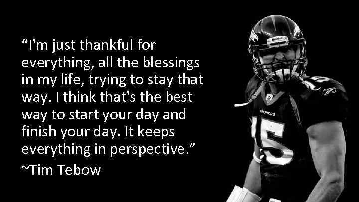 """I'm just thankful for everything, all the blessings in my life, trying to stay"