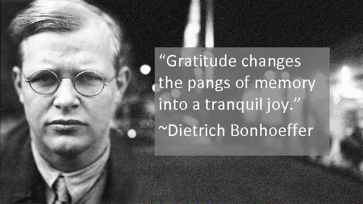 """Gratitude changes the pangs of memory into a tranquil joy. "" ~Dietrich Bonhoeffer"
